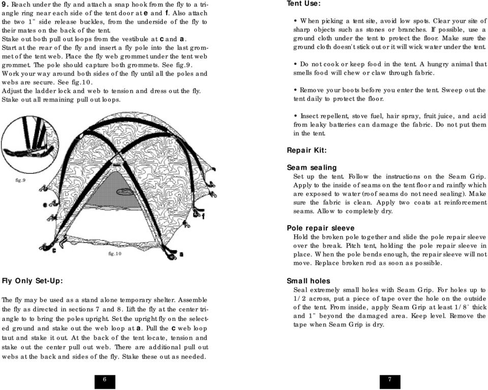 Start at the rear of the fly and insert a fly pole into the last grommet of the tent web. Place the fly web grommet under the tent web grommet. The pole should capture both grommets. See fig.9.