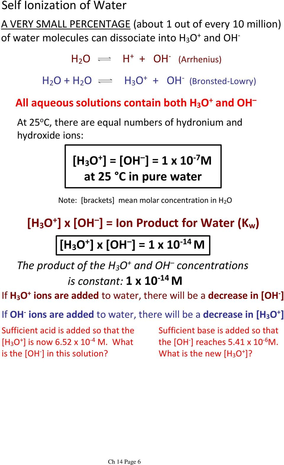 Note: [brackets] mean molar concentration in H 2 O [H 3 O + ] x [OH ] = Ion Product for Water (K w ) [H 3 O + ] x [OH ] = 1 x 10-14 M The product of the H 3 O + and OH concentrations is constant:1 x