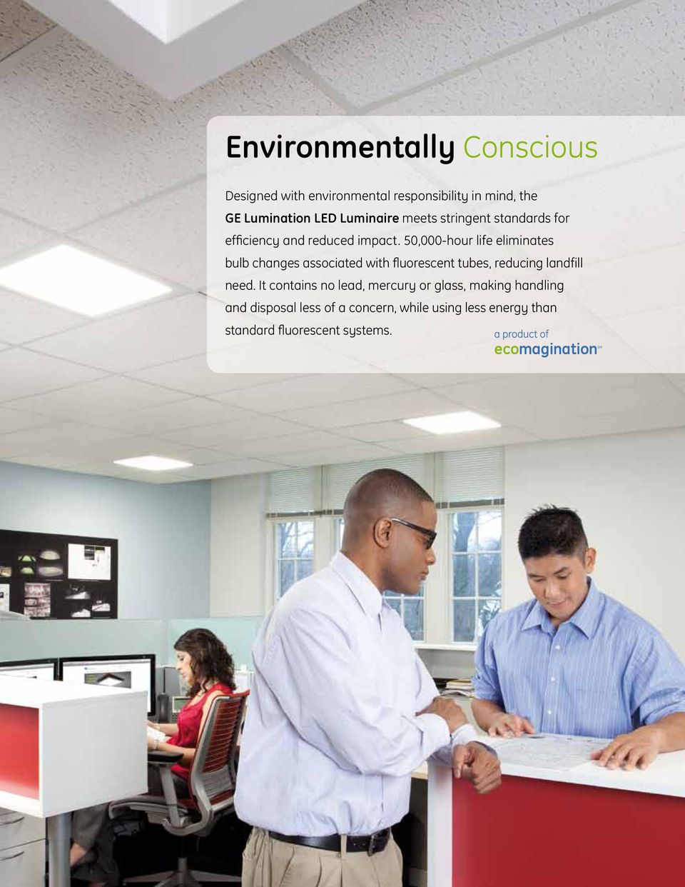 50,000-hour life eliminates bulb changes associated with fluorescent tubes, reducing landfill need.