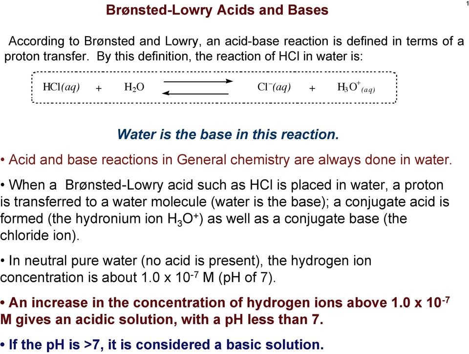 When a Brønsted-Lowry acid such as Cl is placed in water, a proton is transferred to a water molecule (water is the base); a conjugate acid is formed (the hydronium ion 3 + ) as well as a conjugate