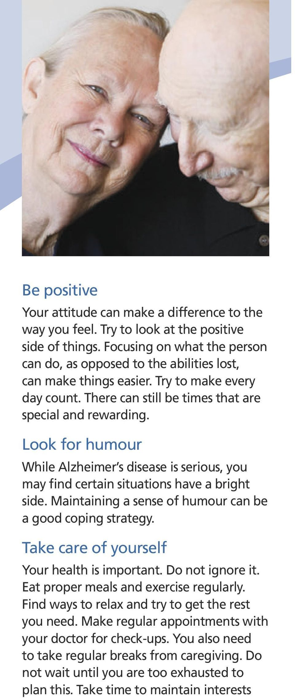 Look for humour While Alzheimer s disease is serious, you may find certain situations have a bright side. Maintaining a sense of humour can be a good coping strategy.