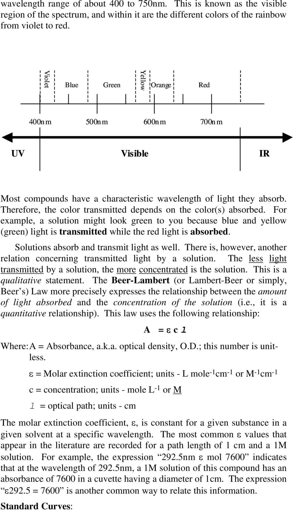 Therefore, the color transmitted depends on the color(s) absorbed. For example, a solution might look green to you because blue and yellow (green) light is transmitted while the red light is absorbed.