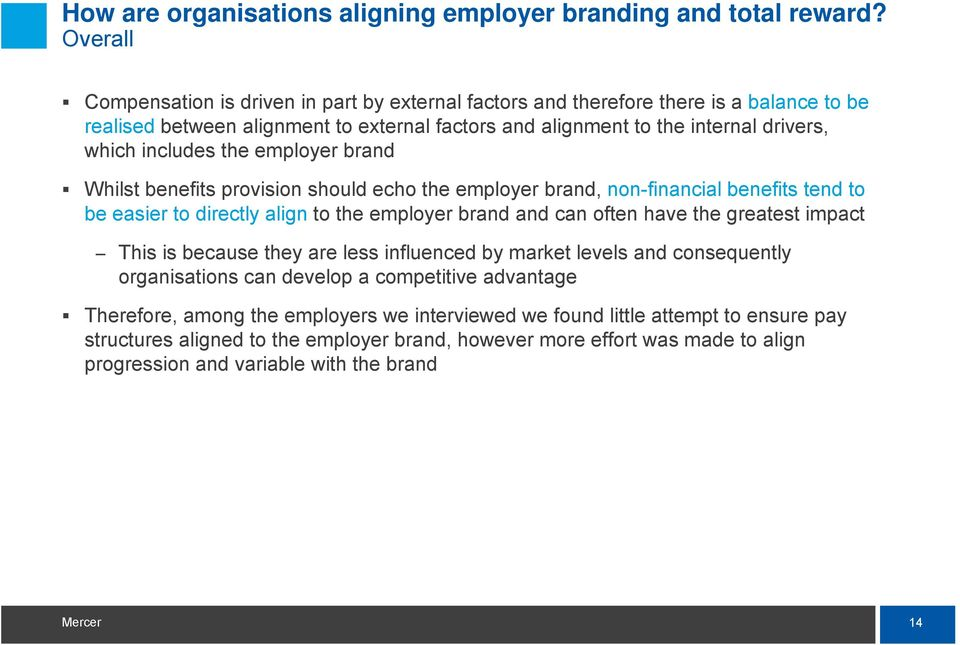 the employer brand Whilst benefits provision should echo the employer brand, non-financial benefits tend to be easier to directly align to the employer brand and can often have the greatest impact
