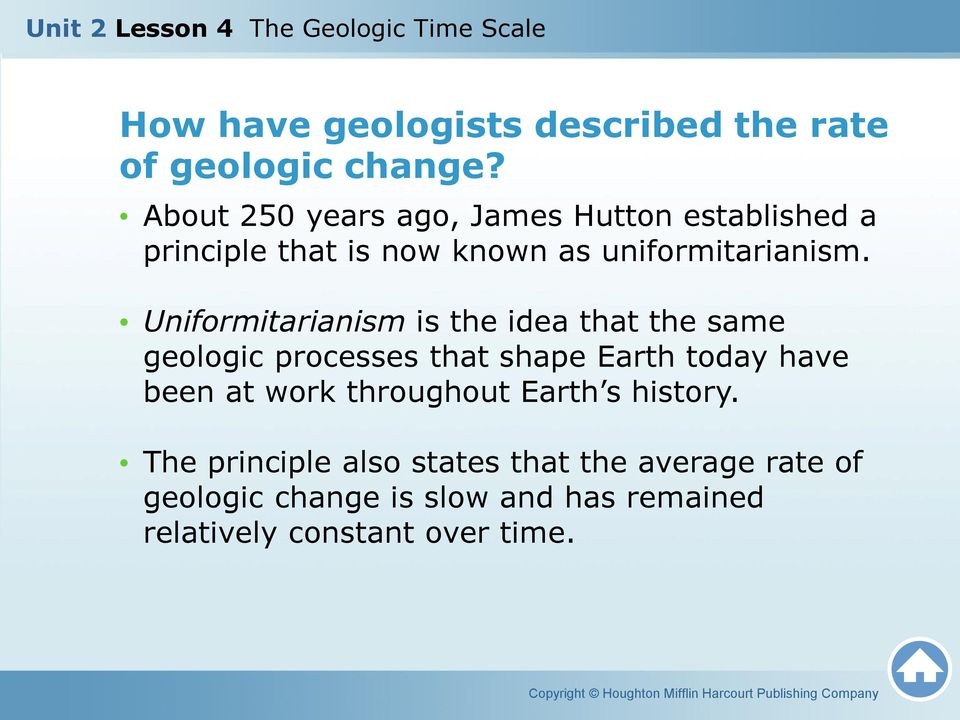 Uniformitarianism is the idea that the same geologic processes that shape Earth today have been at