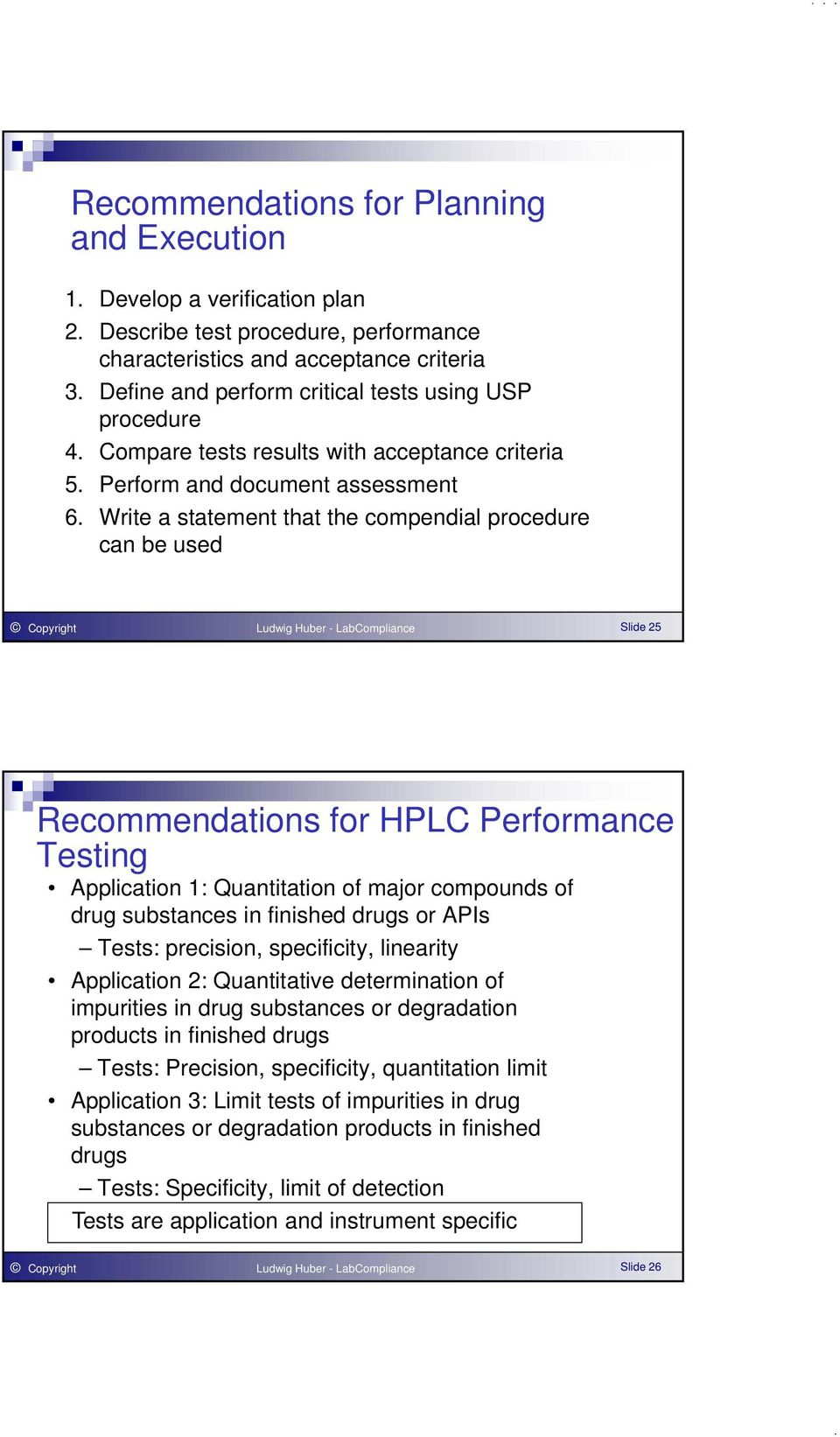 Write a statement that the compendial procedure can be used Copyright Ludwig Huber - LabCompliance Slide 25 Recommendations for HPLC Performance Testing Application 1: Quantitation of major compounds