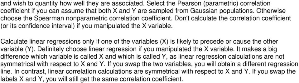 Calculate linear regressions only if one of the variables (X) is likely to precede cause the other variable (Y). Definitely choose linear regression if you manipulated the X variable.
