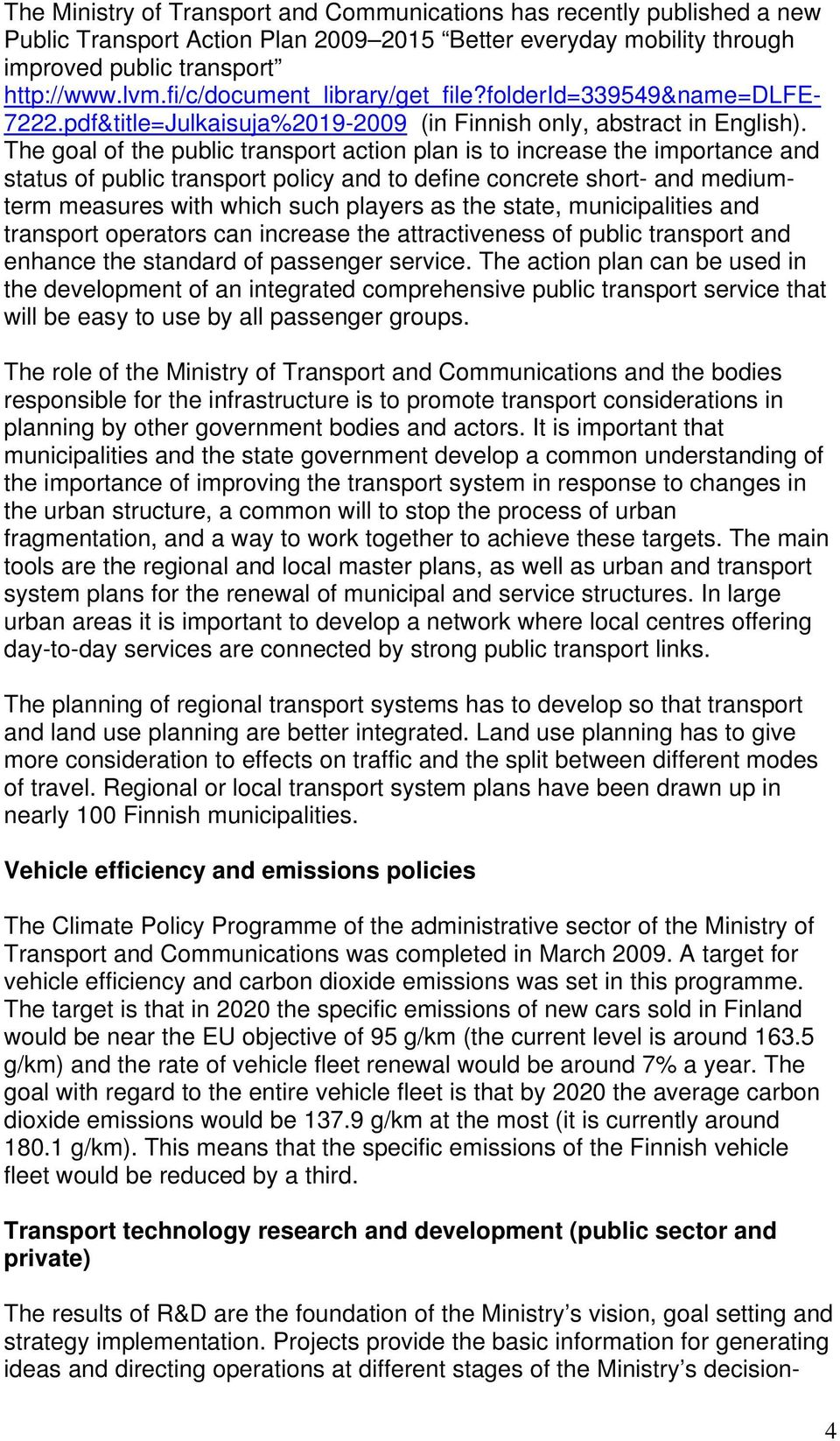 The goal of the public transport action plan is to increase the importance and status of public transport policy and to define concrete short- and mediumterm measures with which such players as the