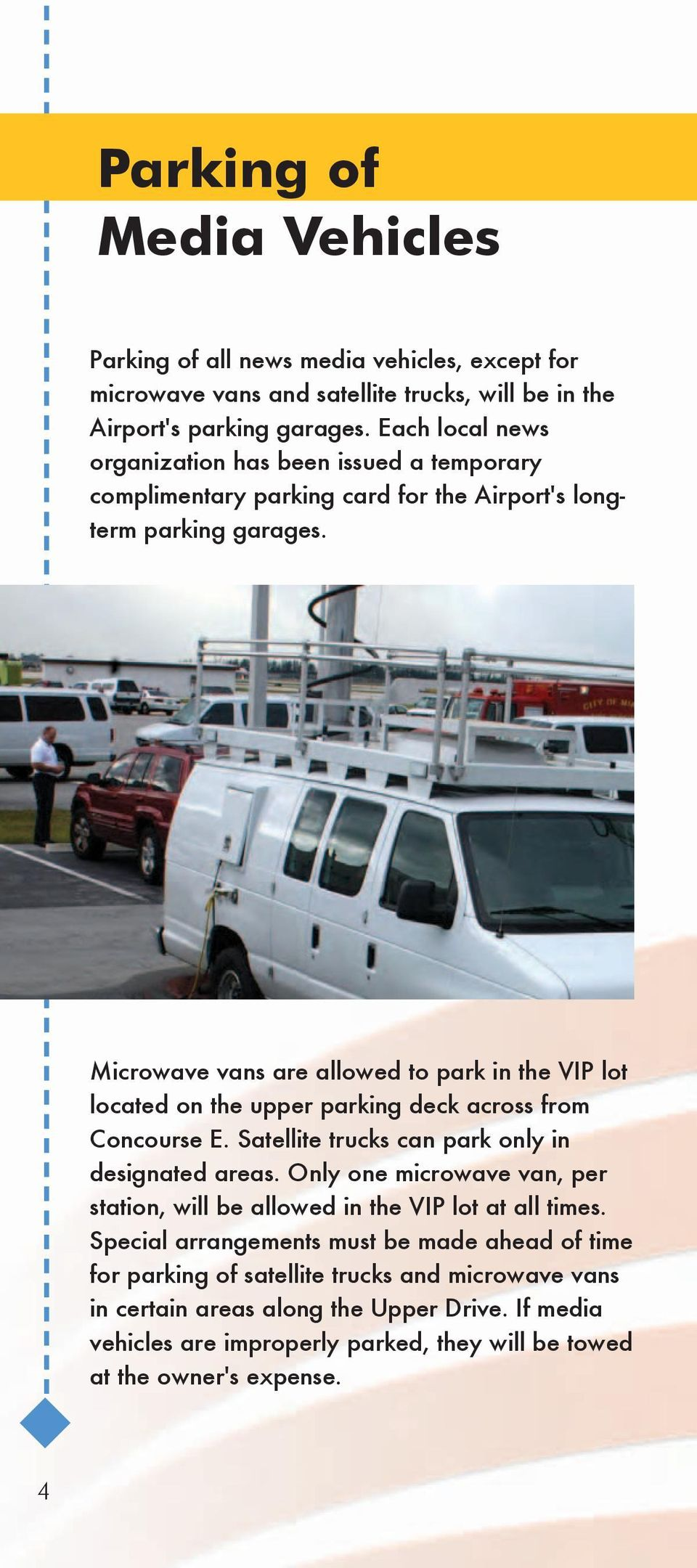 Microwave vans are allowed to park in the VIP lot located on the upper parking deck across from Concourse E. Satellite trucks can park only in designated areas.