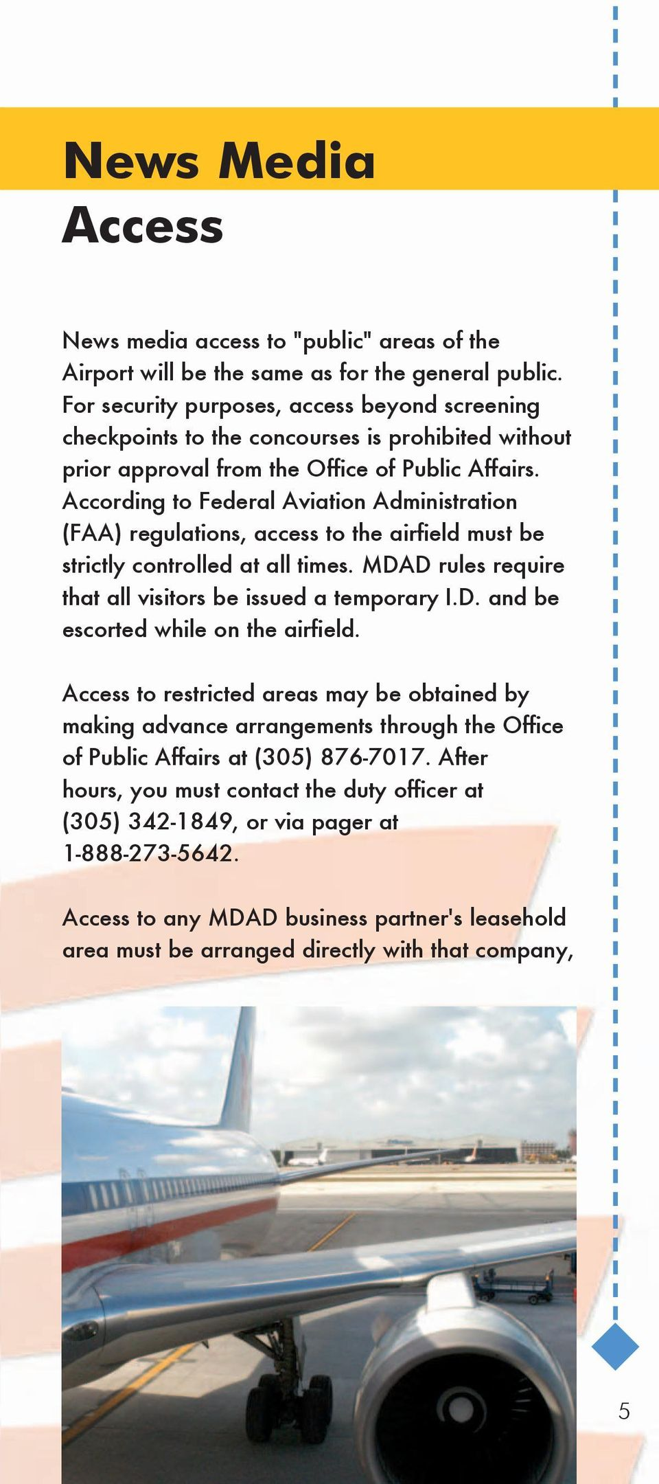 According to Federal Aviation Administration (FAA) regulations, access to the airfield must be strictly controlled at all times. MDAD rules require that all visitors be issued a temporary I.D. and be escorted while on the airfield.