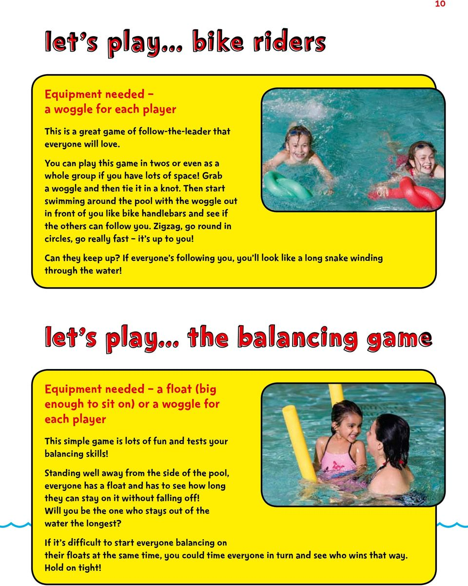 Then start swimming around the pool with the woggle out in front of you like bike handlebars and see if the others can follow you. Zigzag, go round in circles, go really fast it s up to you!