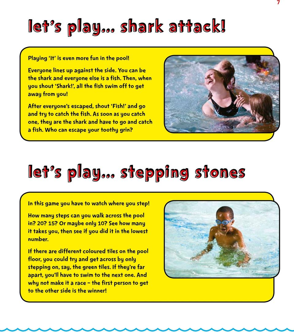 Who can escape your toothy grin? Let s play... Stepping Stones In this game you have to watch where you step! How many steps can you walk across the pool in? 20? 15? Or maybe only 10?