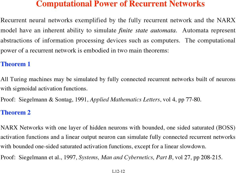 The computational power of a recurrent network is embodied in two main theorems: Theorem 1 All Turing machines may be simulated by fully connected recurrent networks built of neurons with sigmoidal