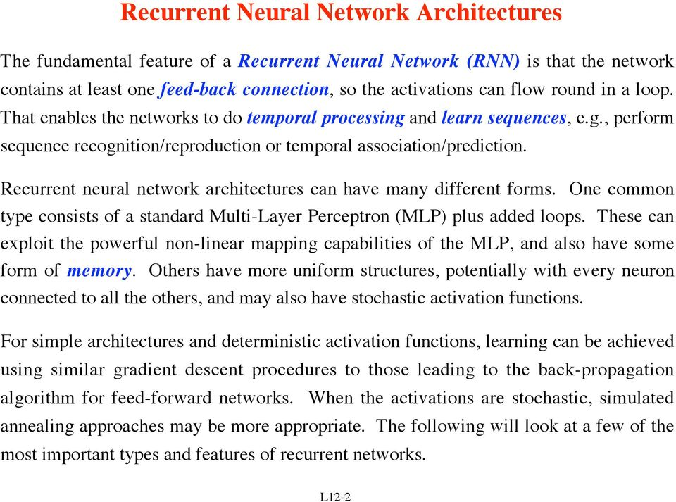 Recurrent neural network architectures can have many different forms. One common type consists of a standard Multi-Layer Perceptron (MLP) plus added loops.