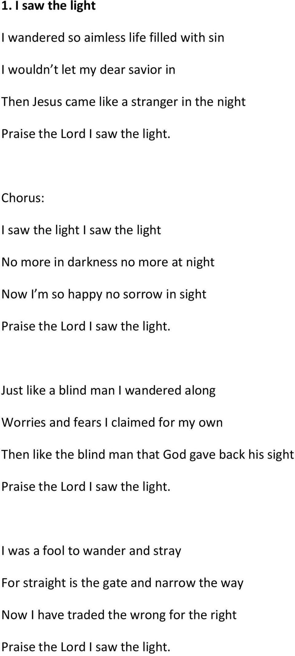 Chorus: I saw the light I saw the light No more in darkness no more at night Now I m so happy no sorrow in sight Praise the Lord I  Just like a blind man I