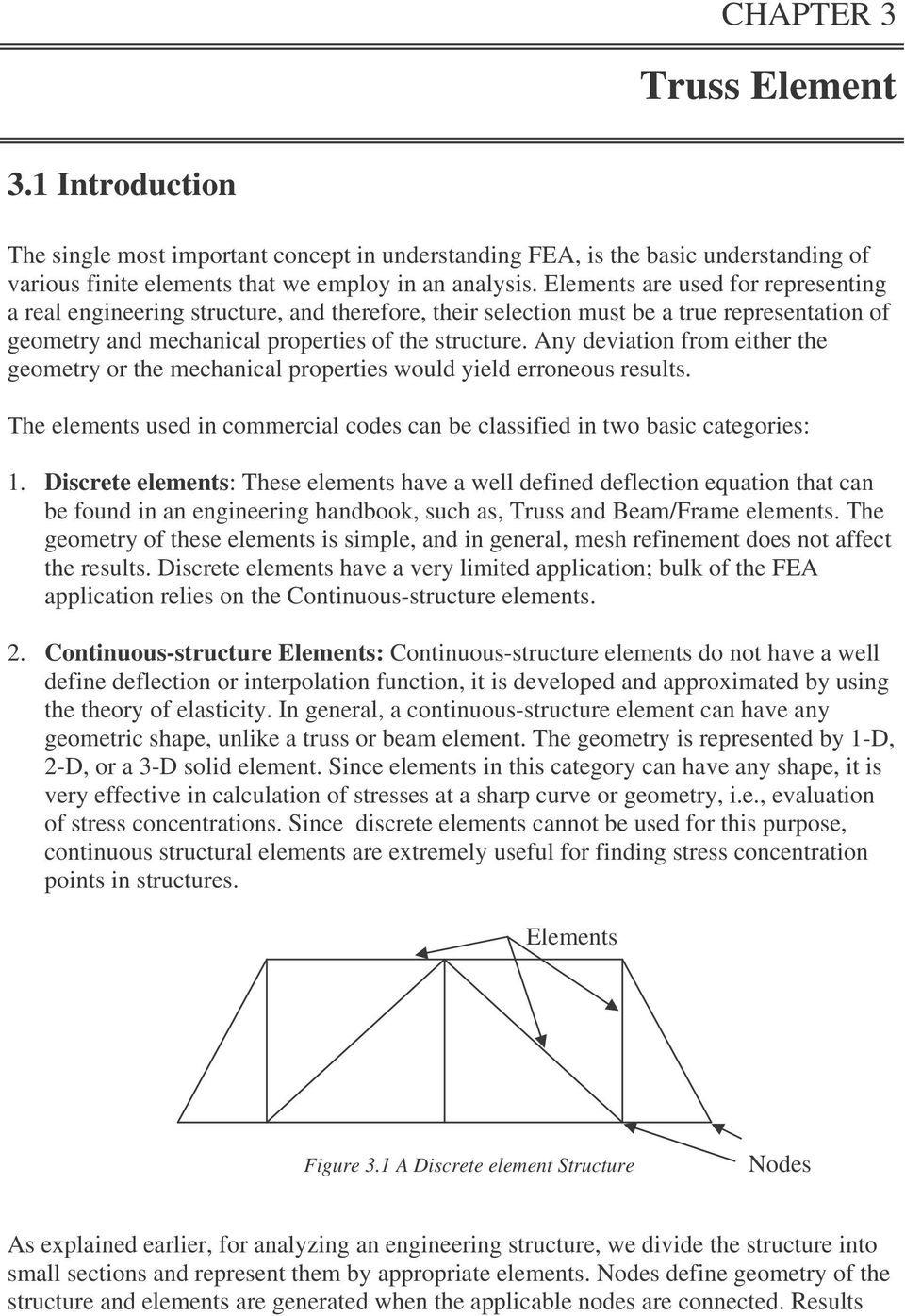 Any deviation from either the geometry or the mechanical properties would yield erroneous results. The elements used in commercial codes can be classified in two basic categories: 1.
