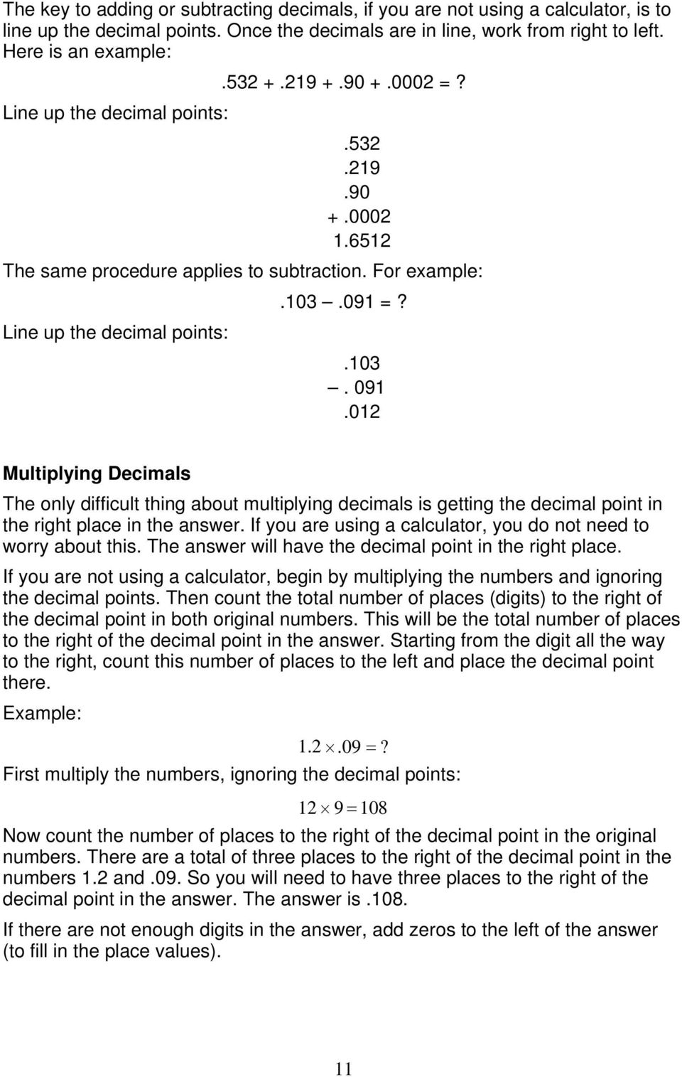 012 Multiplying Decimals The only difficult thing about multiplying decimals is getting the decimal point in the right place in the answer.