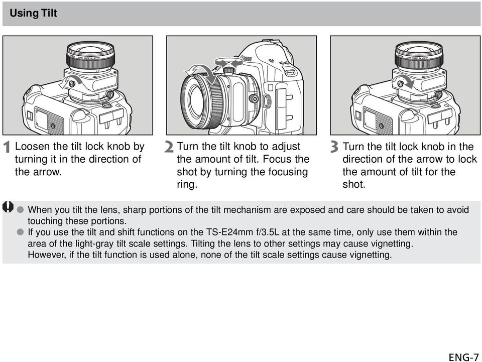 When you tilt the lens, sharp portions of the tilt mechanism are exposed and care should be taken to avoid touching these portions.