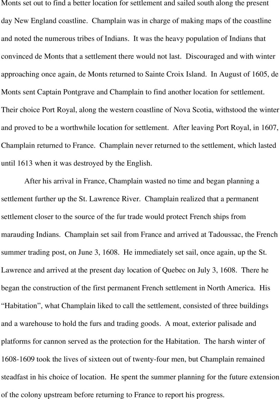 Discouraged and with winter approaching once again, de Monts returned to Sainte Croix Island. In August of 1605, de Monts sent Captain Pontgrave and Champlain to find another location for settlement.