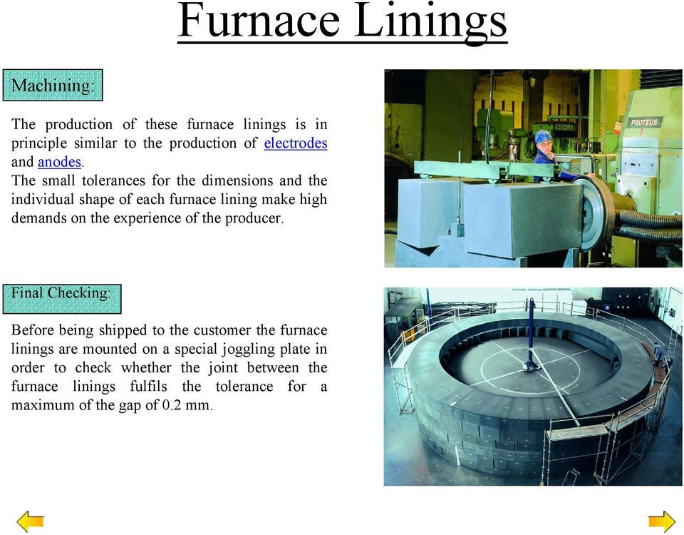 The small tolerances for the dimensions and the individual shape of each furnace lining make high demands on the experience of