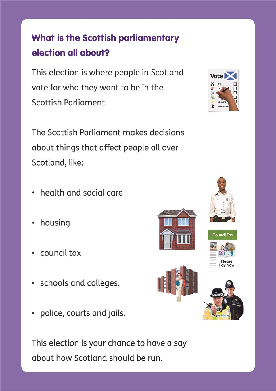 The Scottish Parliament makes decisions about things that affect people all over Scotland, like: health