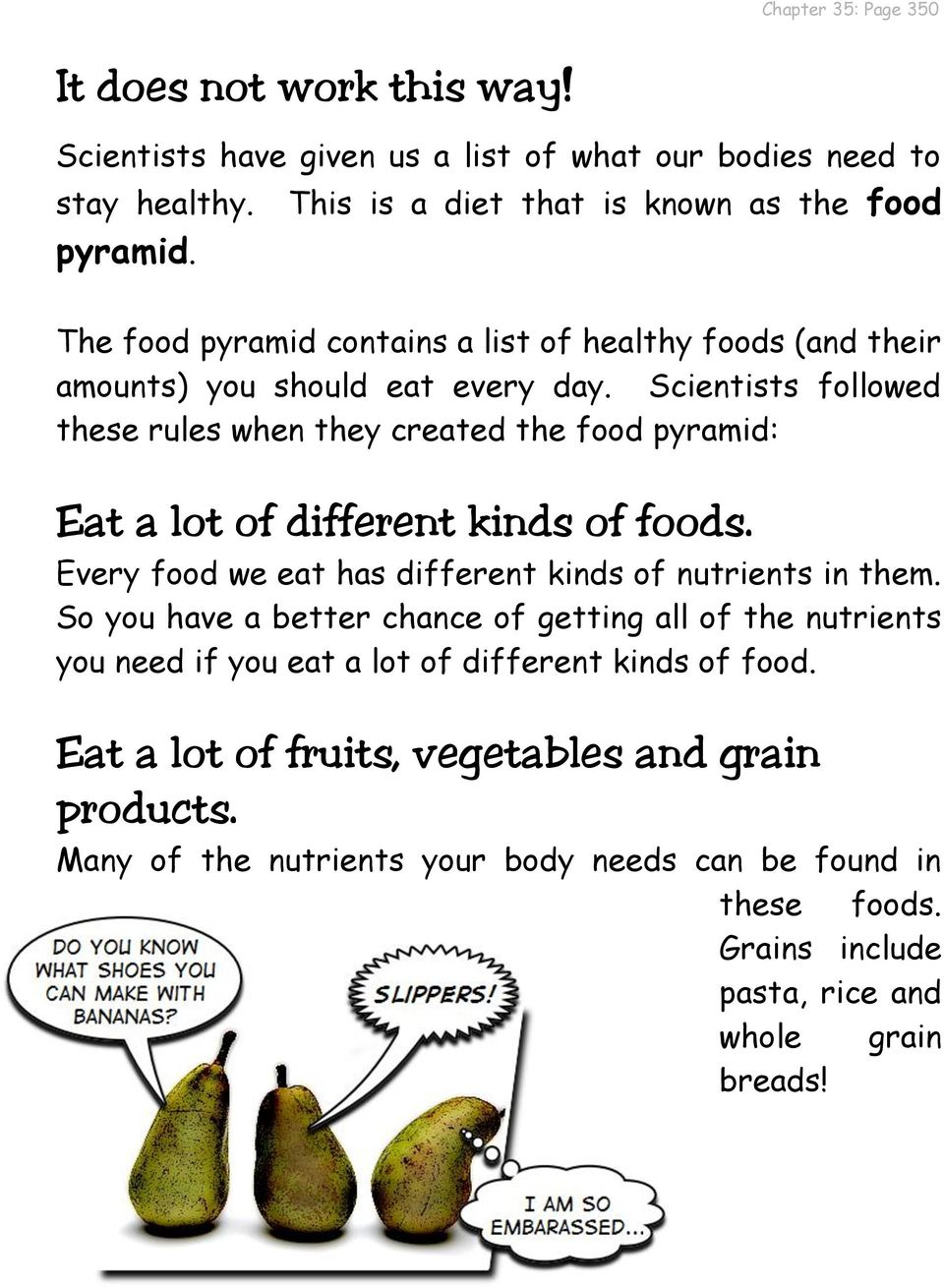 Scientists followed these rules when they created the food pyramid: Eat a lot of different kinds of foods. Every food we eat has different kinds of nutrients in them.