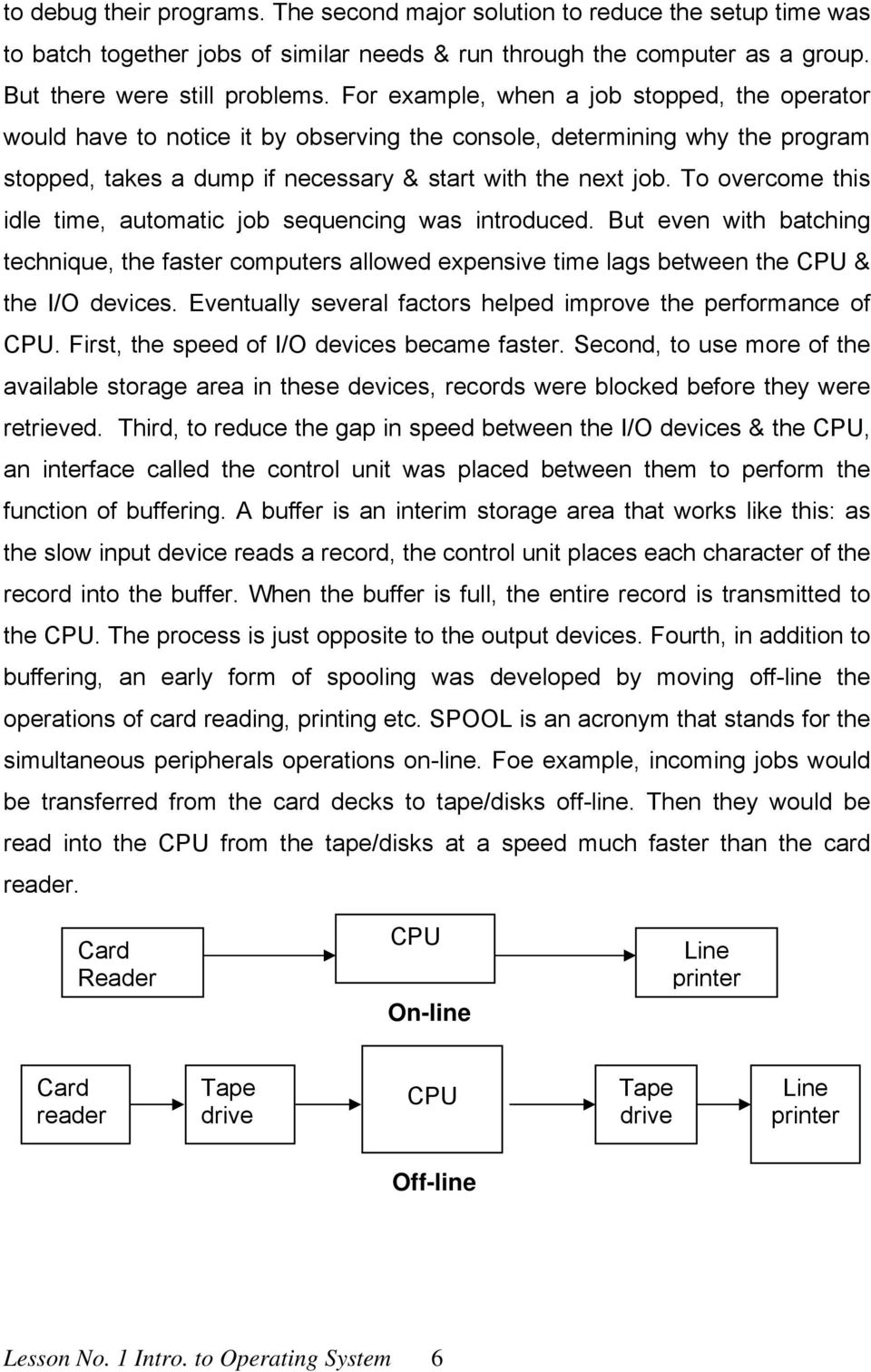 To overcome this idle time, automatic job sequencing was introduced. But even with batching technique, the faster computers allowed expensive time lags between the CPU & the I/O devices.