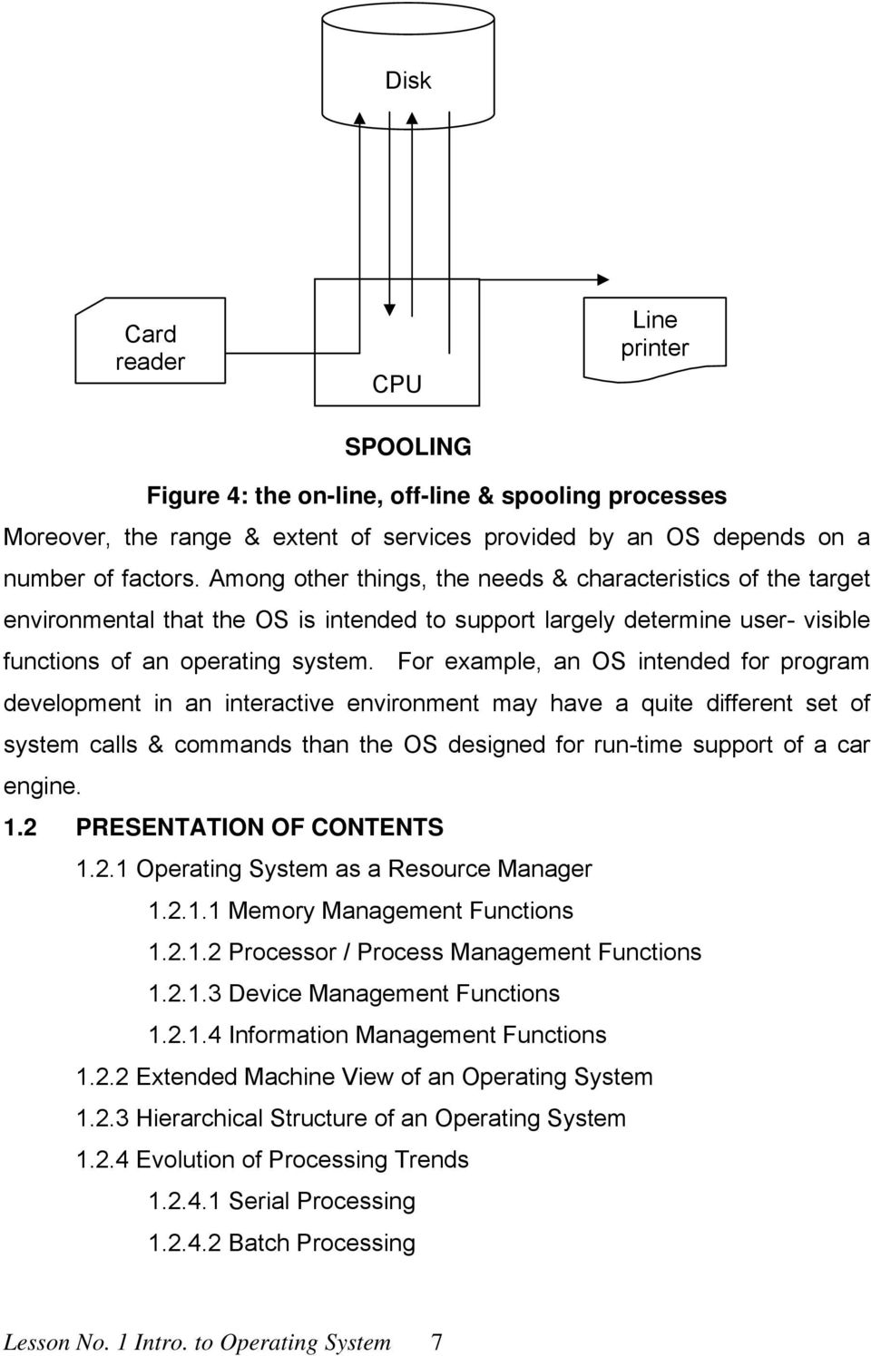 For example, an OS intended for program development in an interactive environment may have a quite different set of system calls & commands than the OS designed for run-time support of a car engine.
