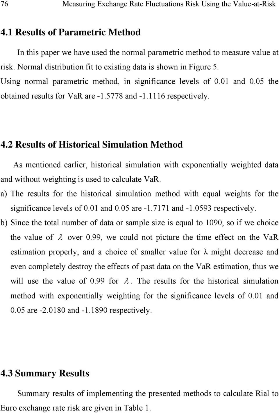 1116 respectively. 4.2 Results of Historical Simulation Method As mentioned earlier, historical simulation with exponentially weighted data and without weighting is used to calculate VaR.