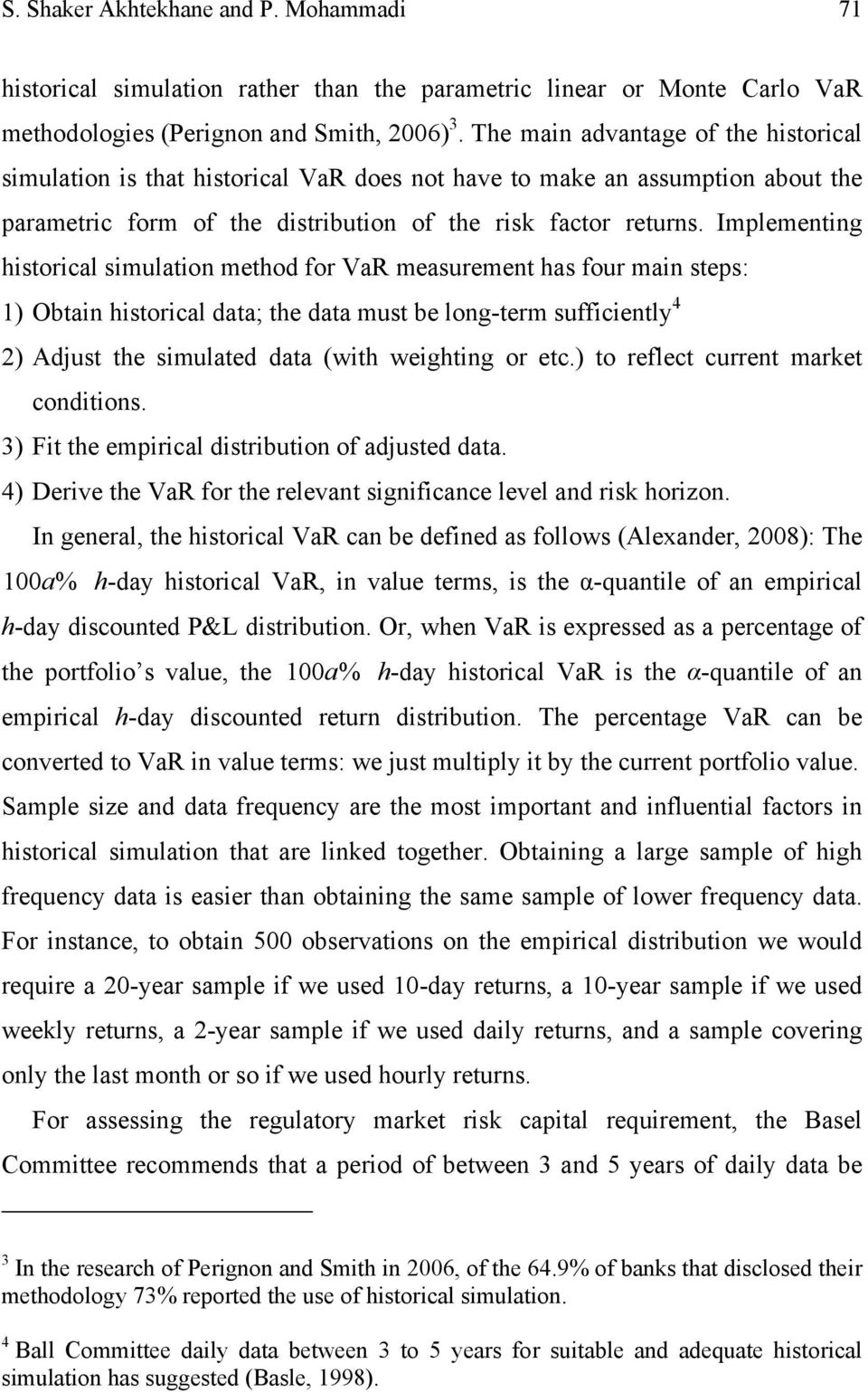 Implementing historical simulation method for VaR measurement has four main steps: 1) Obtain historical data; the data must be long-term sufficiently 4 2) Adjust the simulated data (with weighting or