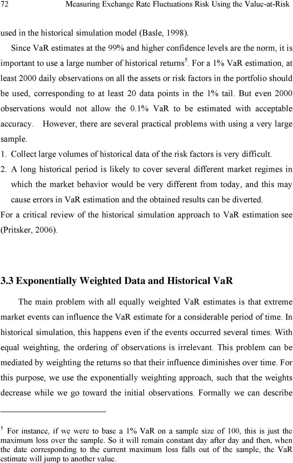 For a 1% VaR estimation, at least 2000 daily observations on all the assets or risk factors in the portfolio should be used, corresponding to at least 20 data points in the 1% tail.