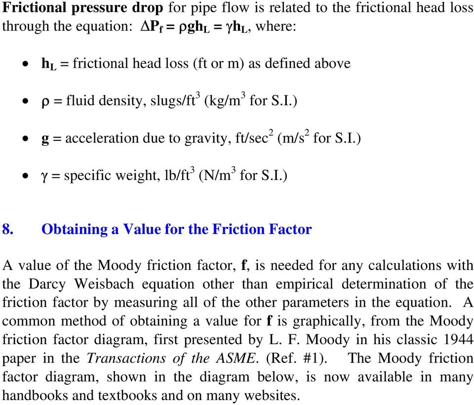 Obtaining a Value for the Friction Factor A value of the Moody friction factor, f, is needed for any calculations with the Darcy Weisbach equation other than empirical determination of the friction