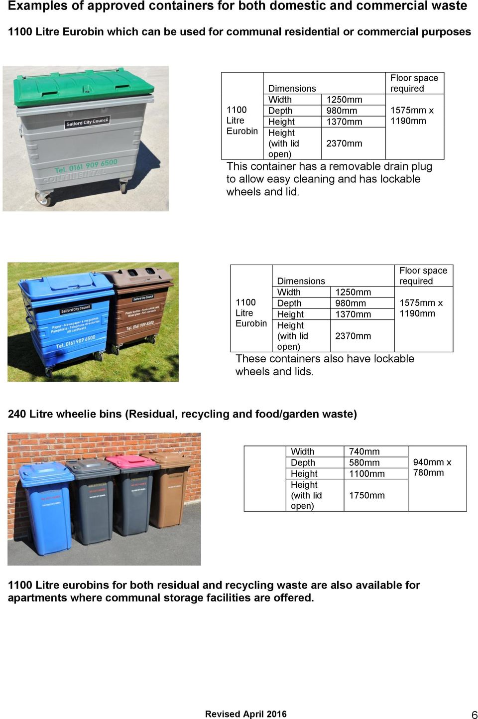 1100 Litre Eurobin Dimensions Width Depth (with lid open) 1250mm 980mm 1370mm 2370mm These containers also have lockable wheels and lids.