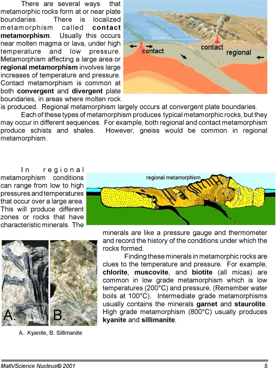 Metamorphism affecting a large area or regional metamorphism involves large increases of temperature and pressure.