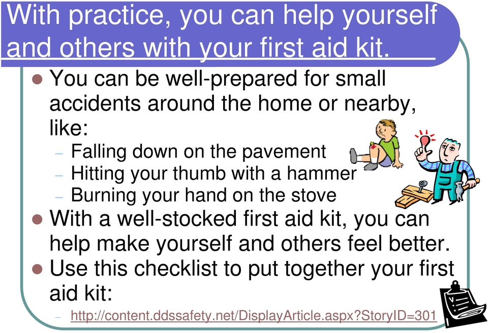Hitting your thumb with a hammer Burning your hand on the stove With a well-stocked first aid kit, you can help