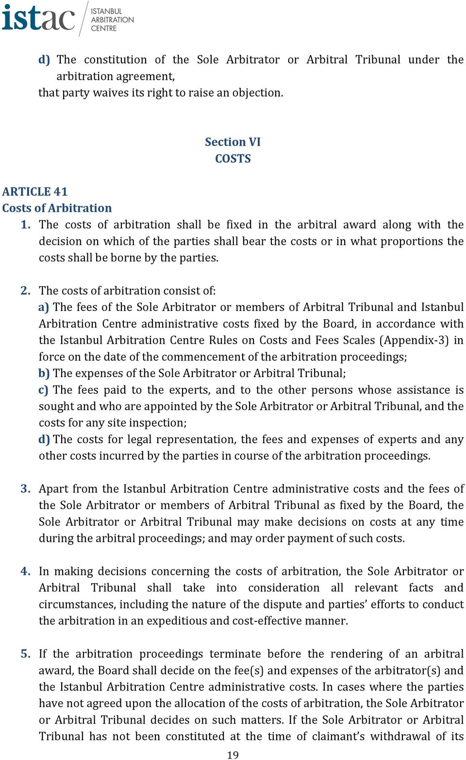 The costs of arbitration consist of: a) The fees of the Sole Arbitrator or members of Arbitral Tribunal and Istanbul Arbitration Centre administrative costs fixed by the Board, in accordance with the