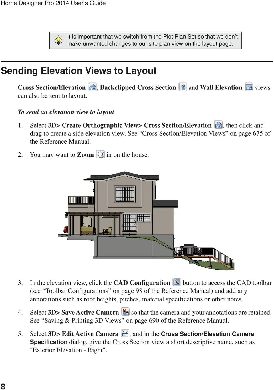 Select 3D> Create Orthographic View> Cross Section/Elevation, then click and drag to create a side elevation view. See Cross Section/Elevation Views on page 675 of the Reference Manual. 2.