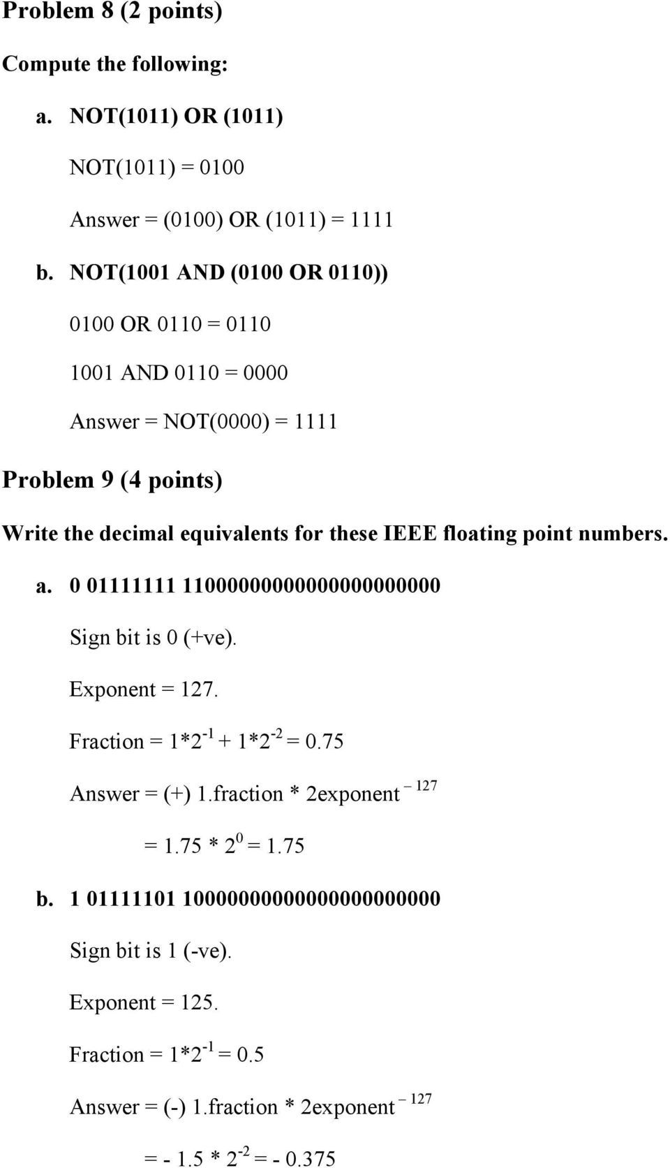 IEEE floating point numbers. a. 0 01111111 11000000000000000000000 Sign bit is 0 (+ve). Exponent = 127. Fraction = 1*2-1 + 1*2-2 = 0.75 Answer = (+) 1.