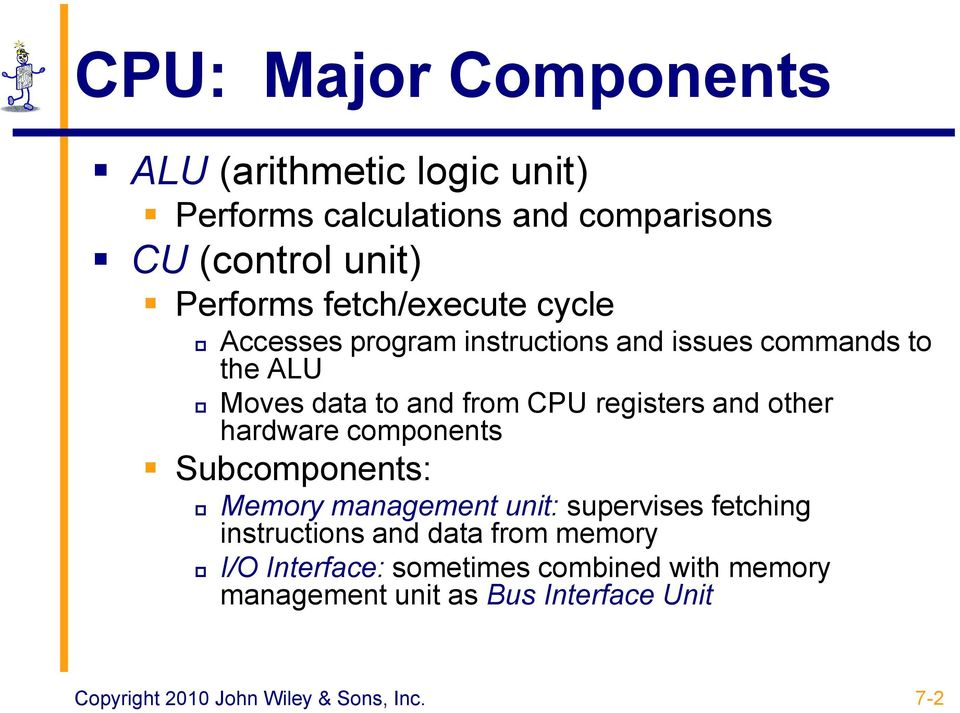 and other hardware components Subcomponents: Memory management unit: supervises fetching instructions and data from