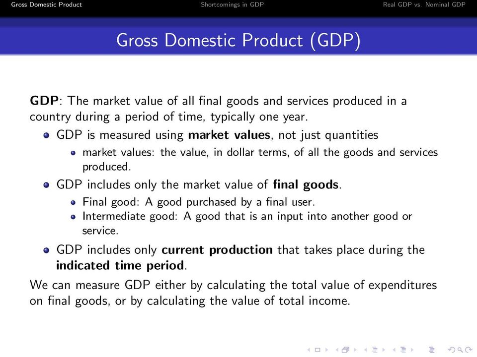 GDP includes only the market value of final goods. Final good: A good purchased by a final user. Intermediate good: A good that is an input into another good or service.