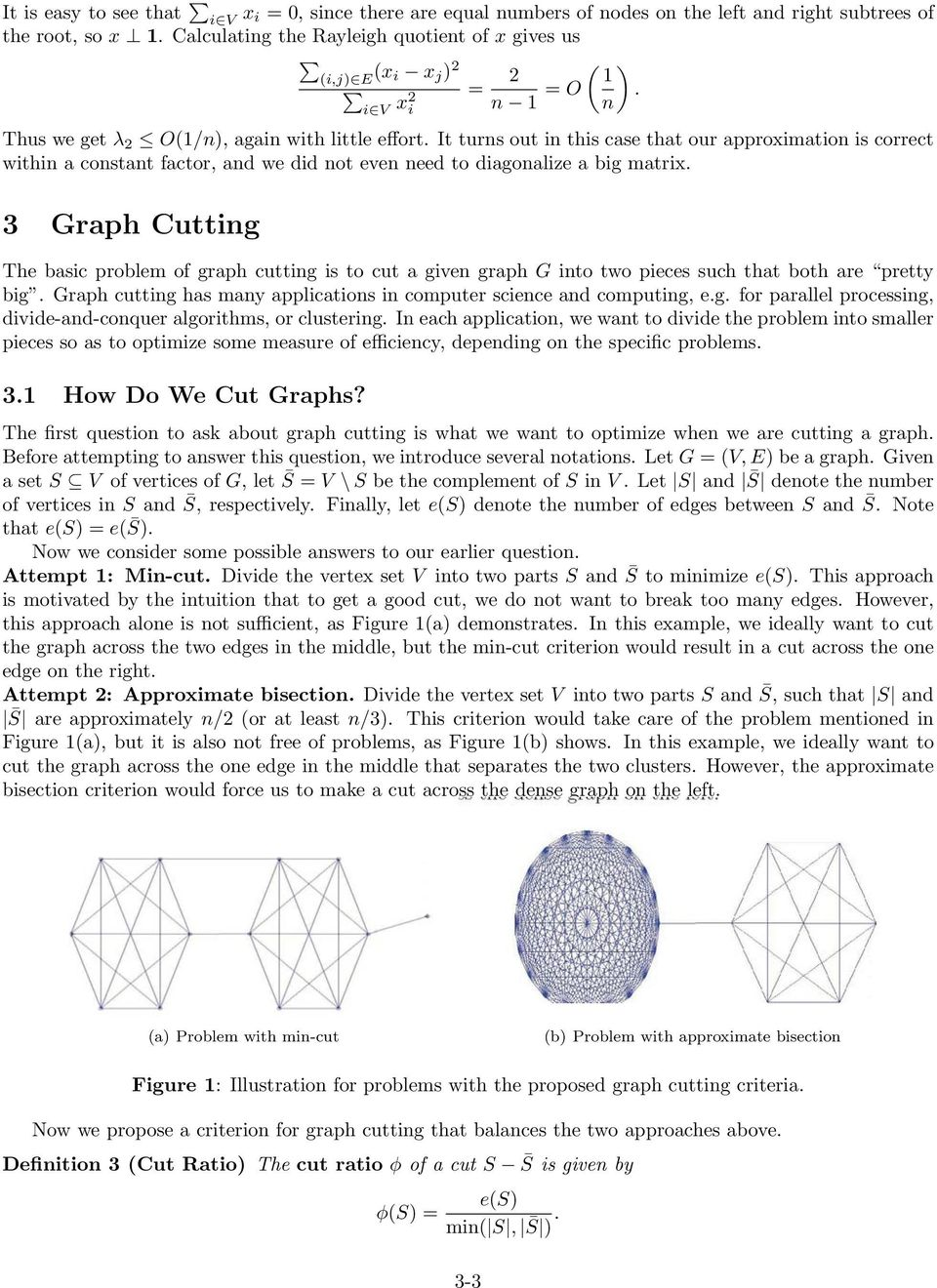 3 Graph Cuttig The basic problem of graph cuttig is to cut a give graph G ito two pieces such that both are pretty big. Graph cuttig has may applicatios i computer sciece ad computig, e.g. for parallel processig, divide-ad-coquer algorithms, or clusterig.