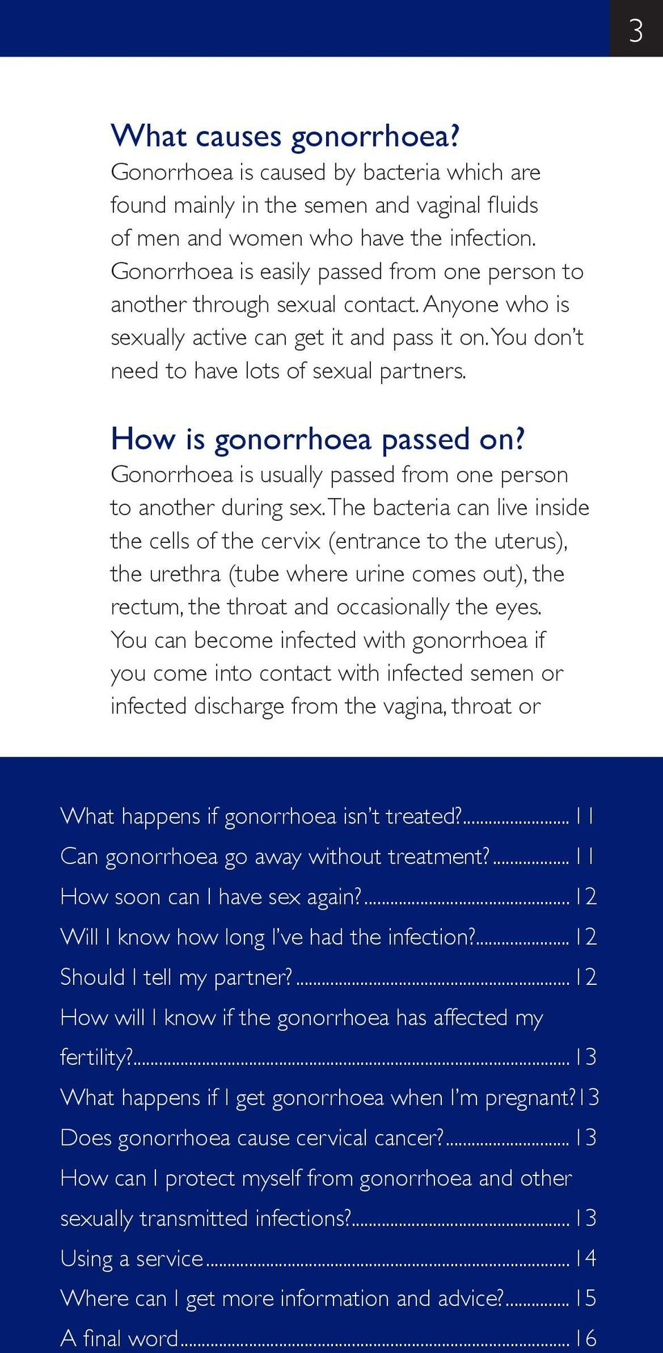 How is gonorrhoea passed on? Gonorrhoea is usually passed from one person to another during sex.