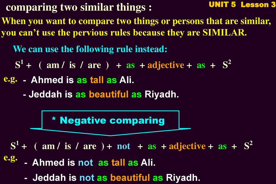 We can use the following rule instead: S 1 + ( am / is / are ) + as + adjective + as + S 2 e.g. - Ahmed is as tall as Ali.