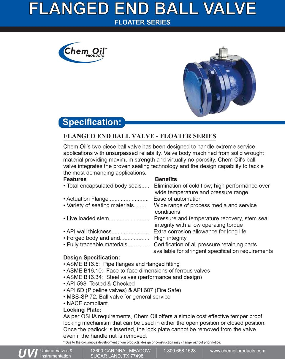 Chem Oil s ball valve integrates the proven sealing technology and the design capability to tackle the most demanding applications. Features Benefits Total encapsulated body seals.