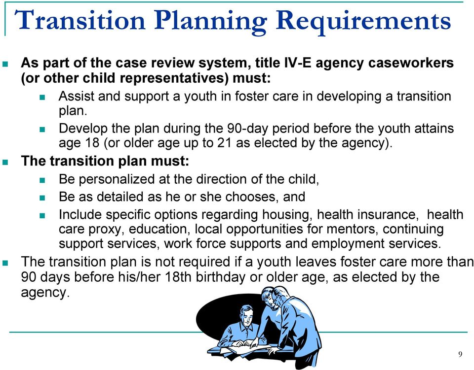 The transition plan must: Be personalized at the direction of the child, Be as detailed as he or she chooses, and Include specific options regarding housing, health insurance, health care proxy,