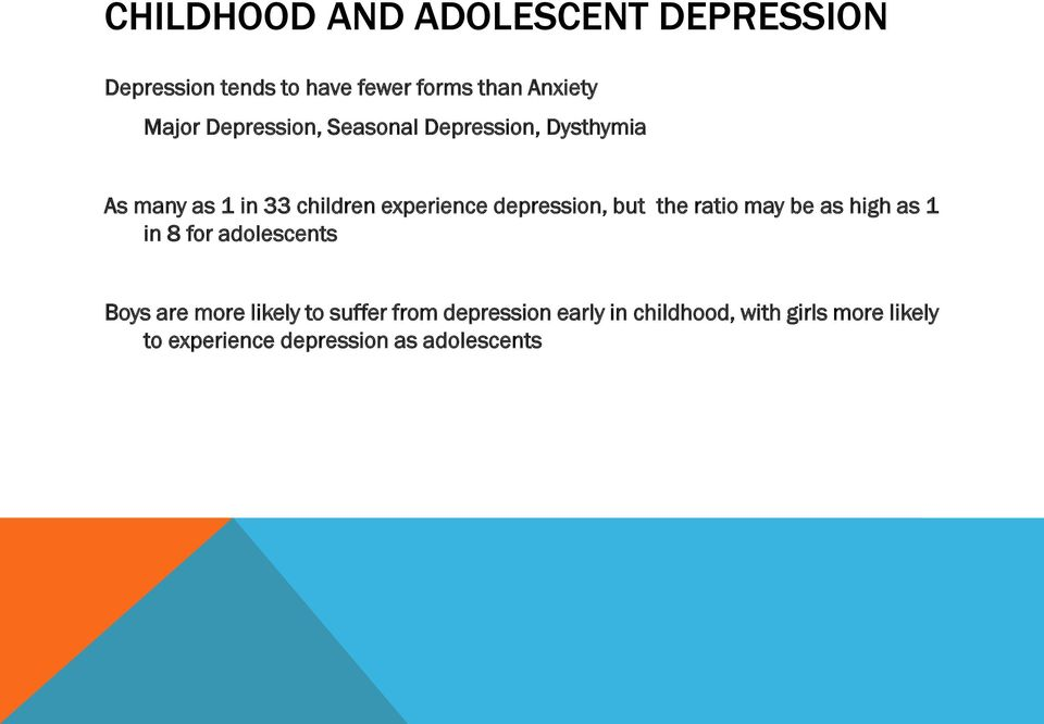 depression, but the ratio may be as high as 1 in 8 for adolescents Boys are more likely to