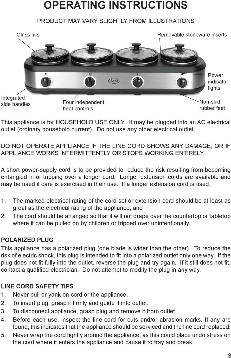 DO NOT OPERATE APPLIANCE IF THE LINE CORD SHOWS ANY DAMAGE, OR IF APPLIANCE WORKS INTERMITTENTLY OR STOPS WORKING ENTIRELY.