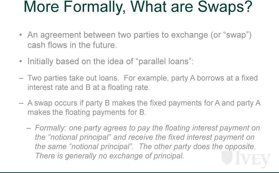 For example, party A borrows at a fixed interest rate and B at a floating rate.
