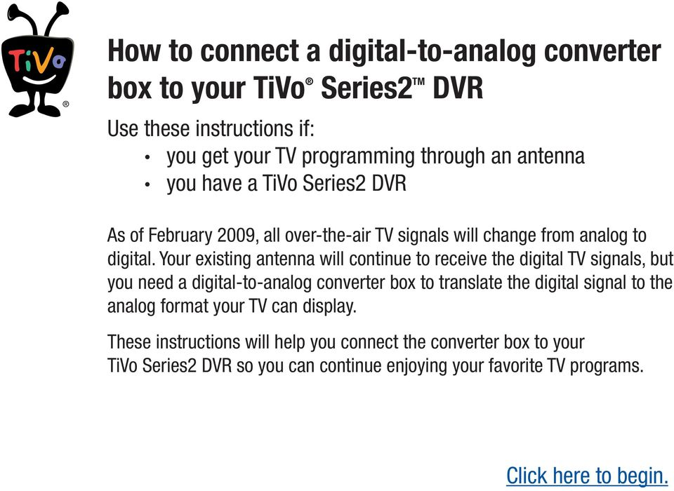 Your existing antenna will continue to receive the digital TV signals, but you need a digital-to-analog converter box to translate the digital signal to