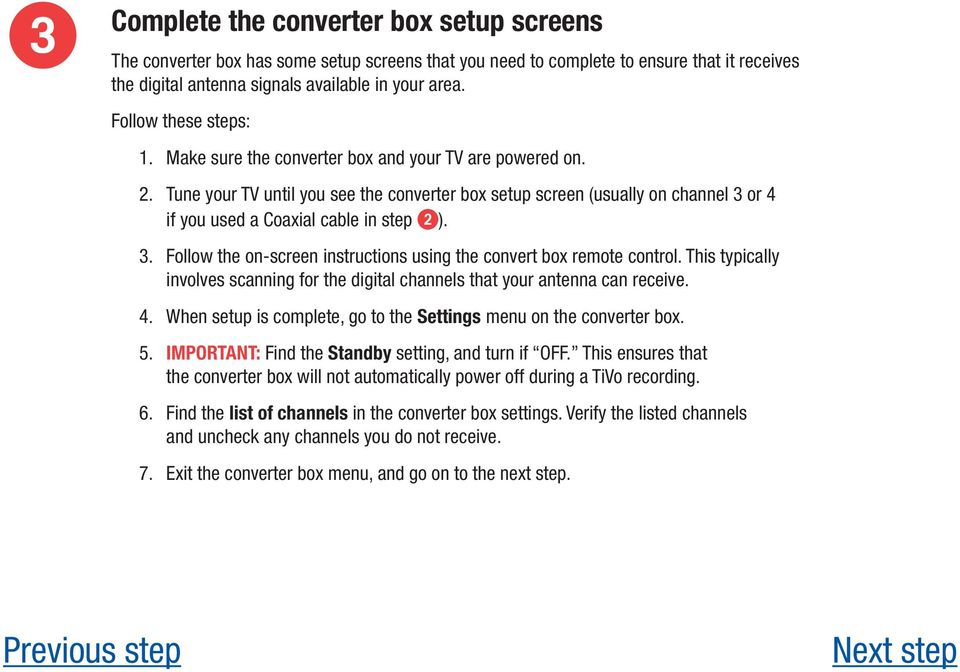 Tune your TV until you see the converter box setup screen (usually on channel 3 or 4 if you used a Coaxial cable in step ). 3. Follow the on-screen instructions using the convert box remote control.
