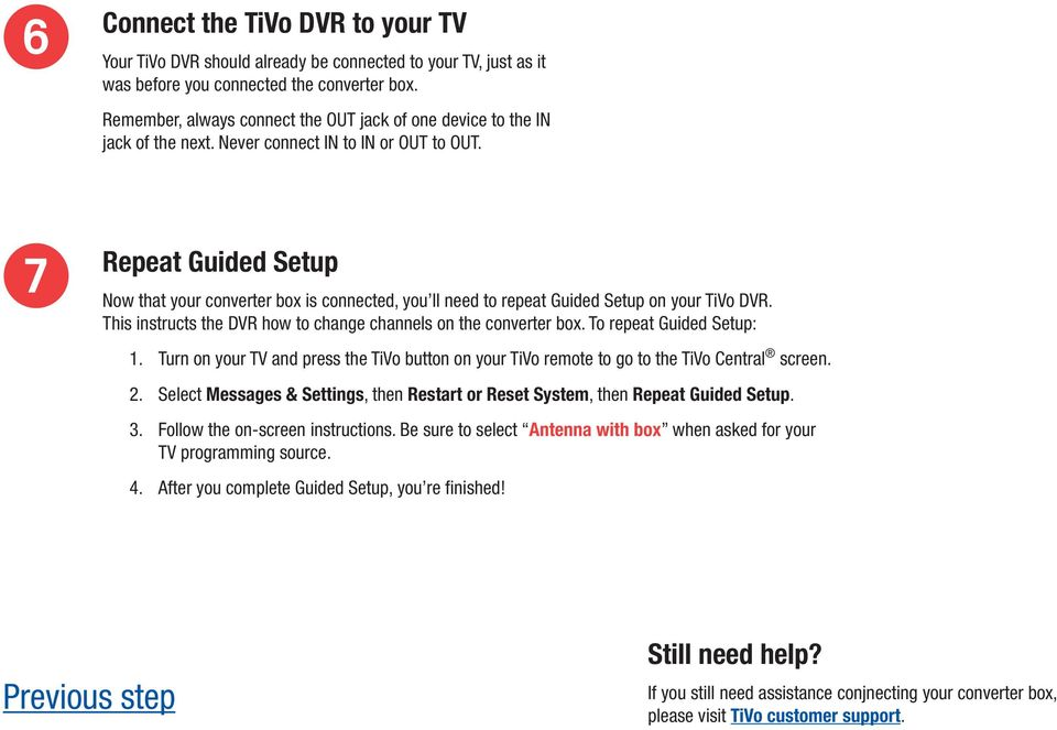 Repeat Guided Setup Now that your converter box is connected, you ll need to repeat Guided Setup on your TiVo DVR. This instructs the DVR how to change channels on the converter box.
